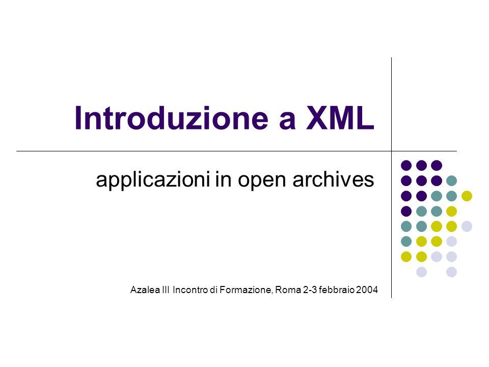 Introduzione a XML applicazioni in open archives Azalea III Incontro di Formazione, Roma 2-3 febbraio 2004