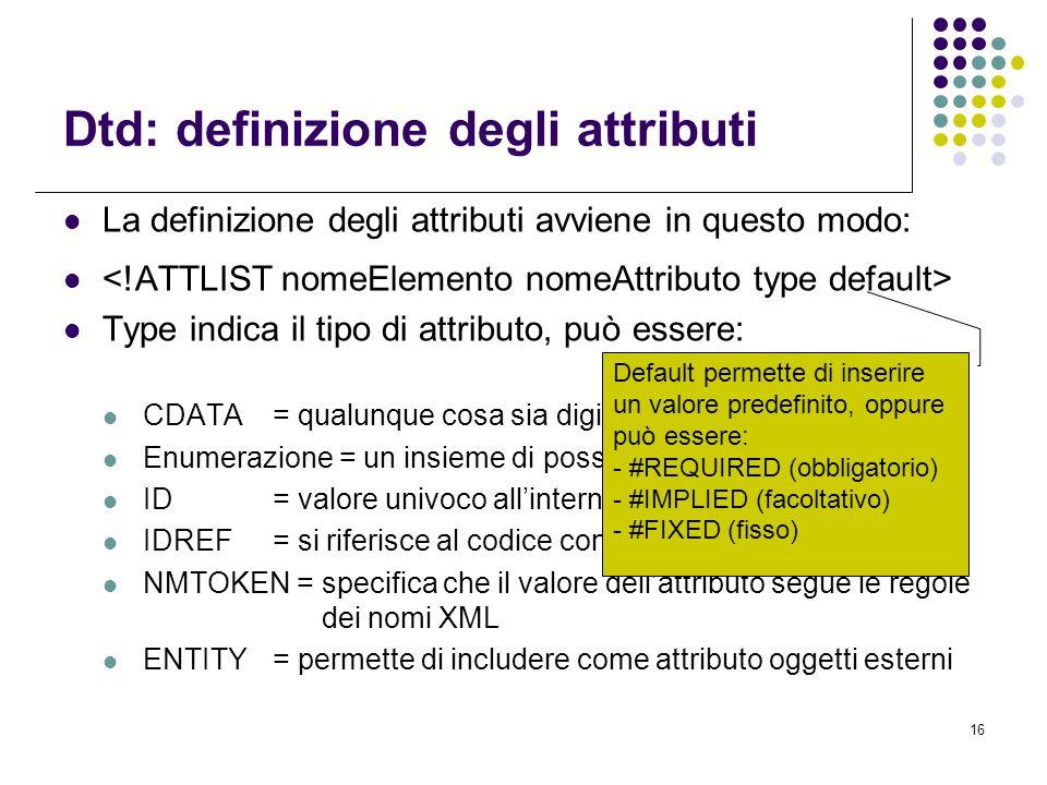 16 Dtd: definizione degli attributi La definizione degli attributi avviene in questo modo: Type indica il tipo di attributo, può essere: CDATA= qualunque cosa sia digitabile da tastiera Enumerazione = un insieme di possibili valori dell'attributo ID= valore univoco all'interno del documento xml IDREF= si riferisce al codice contenuto in ID NMTOKEN = specifica che il valore dell'attributo segue le regole dei nomi XML ENTITY= permette di includere come attributo oggetti esterni Default permette di inserire un valore predefinito, oppure può essere: - #REQUIRED (obbligatorio) - #IMPLIED (facoltativo) - #FIXED (fisso)