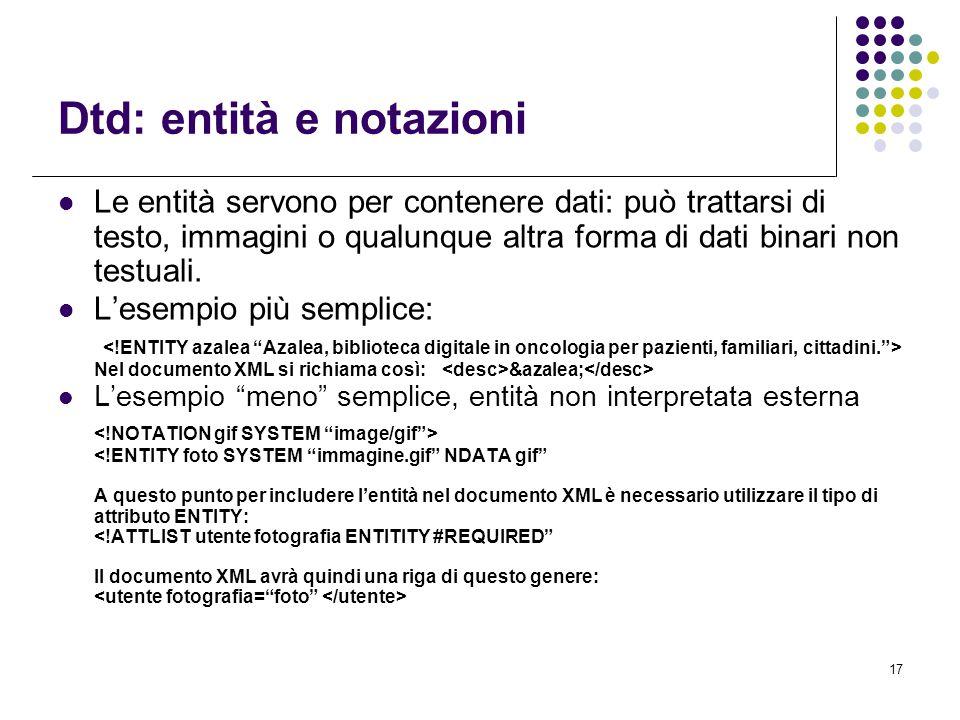17 Dtd: entità e notazioni Le entità servono per contenere dati: può trattarsi di testo, immagini o qualunque altra forma di dati binari non testuali.