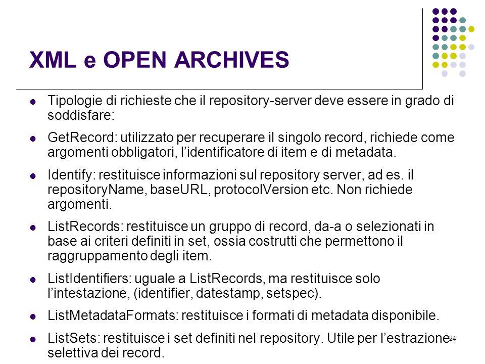 24 XML e OPEN ARCHIVES Tipologie di richieste che il repository-server deve essere in grado di soddisfare: GetRecord: utilizzato per recuperare il singolo record, richiede come argomenti obbligatori, l'identificatore di item e di metadata.