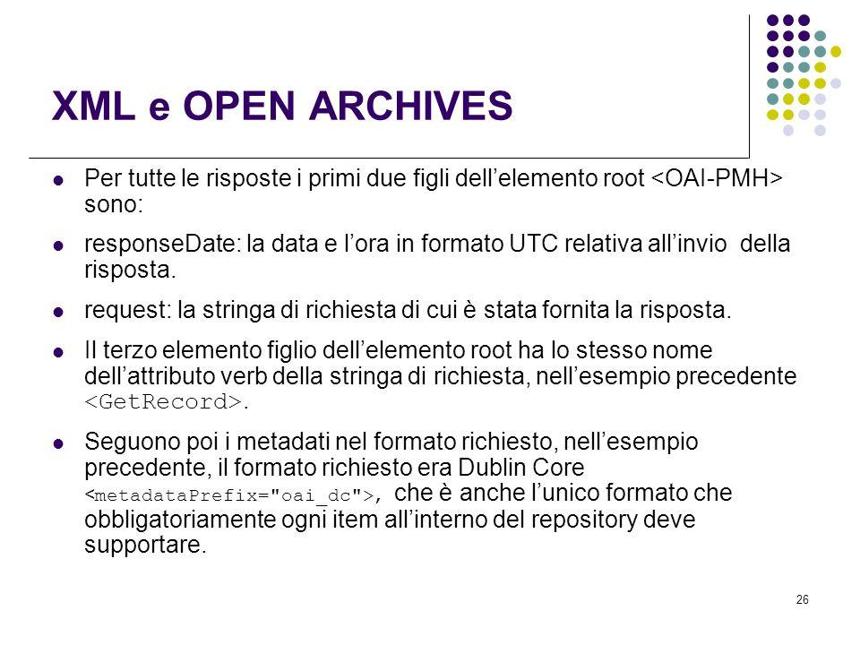 26 XML e OPEN ARCHIVES Per tutte le risposte i primi due figli dell'elemento root sono: responseDate: la data e l'ora in formato UTC relativa all'invio della risposta.