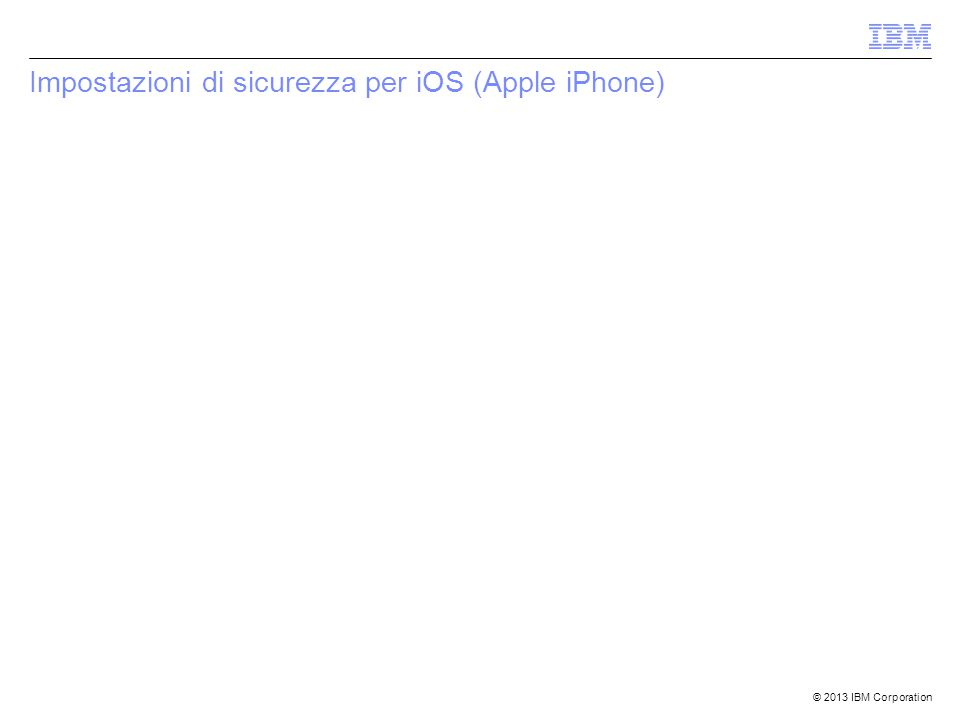 © 2013 IBM Corporation Impostazioni di sicurezza per iOS (Apple iPhone)