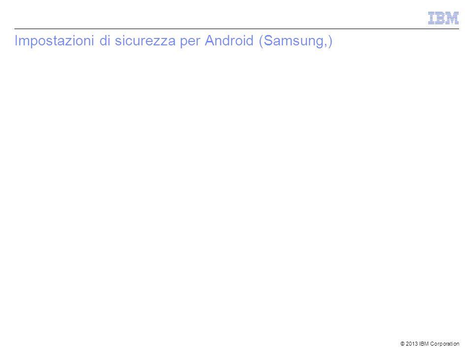 © 2013 IBM Corporation Impostazioni di sicurezza per Android (Samsung,)