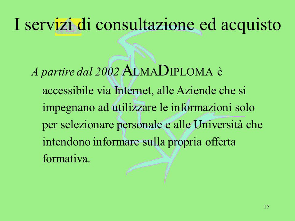 15 I servizi di consultazione ed acquisto A partire dal 2002 A LMA D IPLOMA è accessibile via Internet, alle Aziende che si impegnano ad utilizzare le informazioni solo per selezionare personale e alle Università che intendono informare sulla propria offerta formativa.