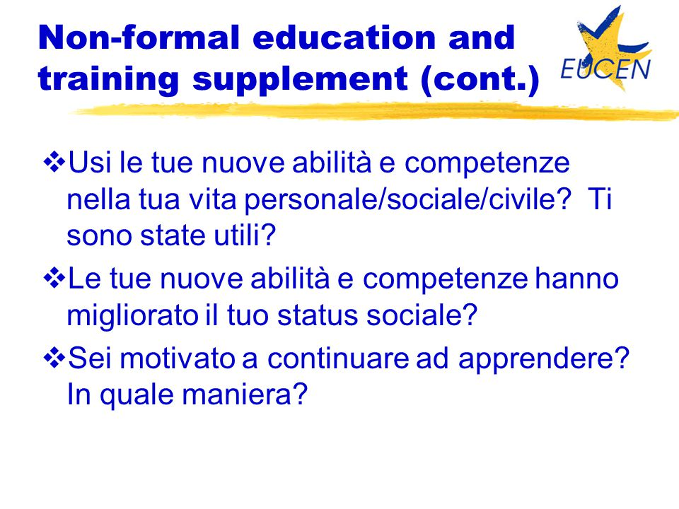 Non-formal education and training supplement (cont.)  Usi le tue nuove abilità e competenze nella tua vita personale/sociale/civile.