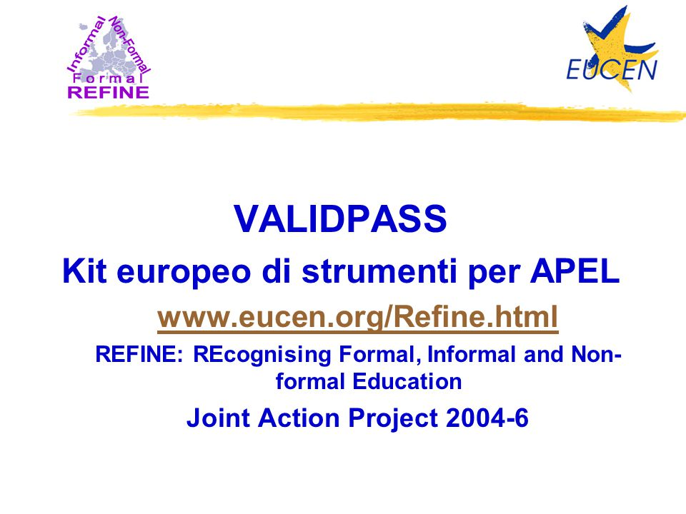 VALIDPASS Kit europeo di strumenti per APEL www.eucen.org/Refine.html REFINE: REcognising Formal, Informal and Non- formal Education Joint Action Project 2004-6