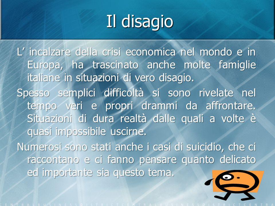 Il disagio L' incalzare della crisi economica nel mondo e in Europa, ha trascinato anche molte famiglie italiane in situazioni di vero disagio. Spesso
