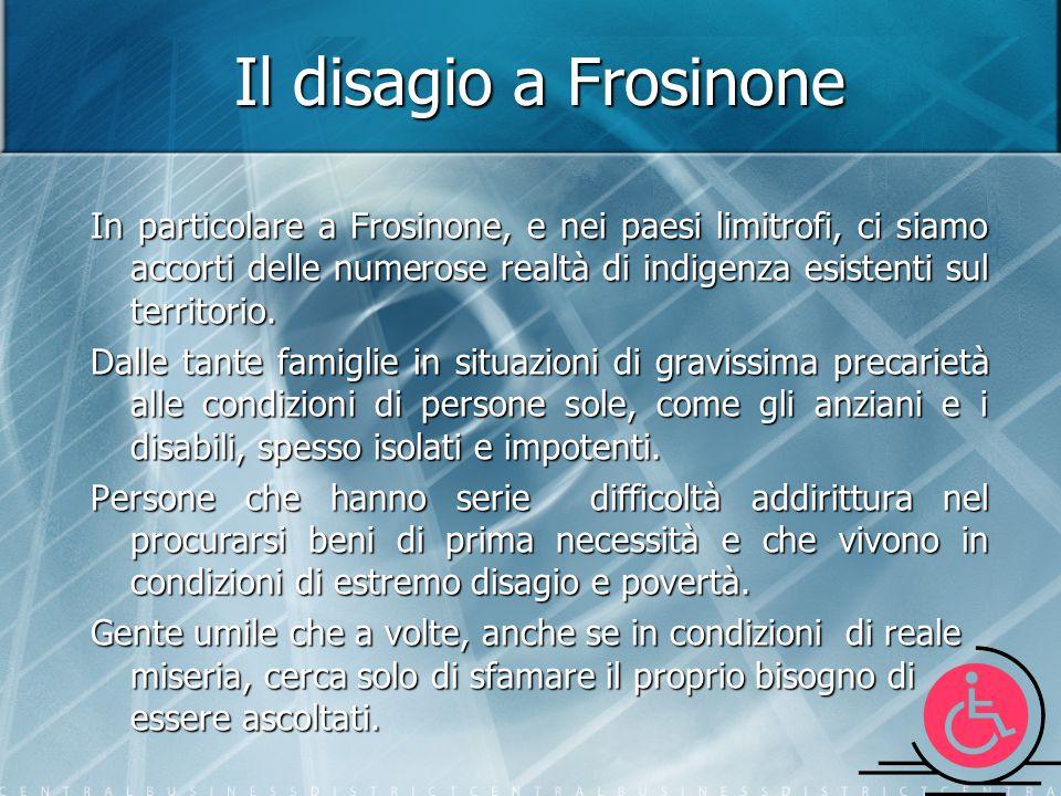 Il disagio a Frosinone In particolare a Frosinone, e nei paesi limitrofi, ci siamo accorti delle numerose realtà di indigenza esistenti sul territorio