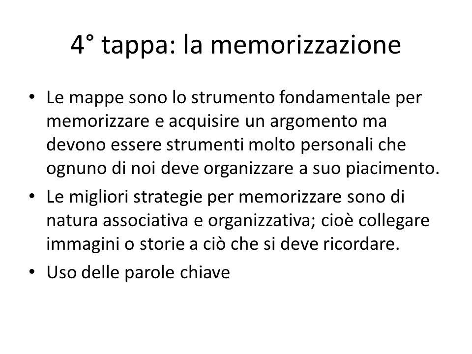 4° tappa: la memorizzazione Le mappe sono lo strumento fondamentale per memorizzare e acquisire un argomento ma devono essere strumenti molto personali che ognuno di noi deve organizzare a suo piacimento.