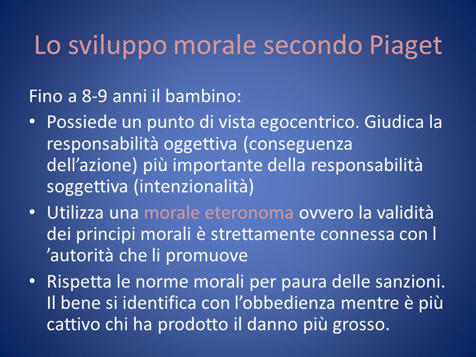 Lo sviluppo morale secondo Piaget Fino a 8-9 anni il bambino: Possiede un punto di vista egocentrico. Giudica la responsabilità oggettiva (conseguenza