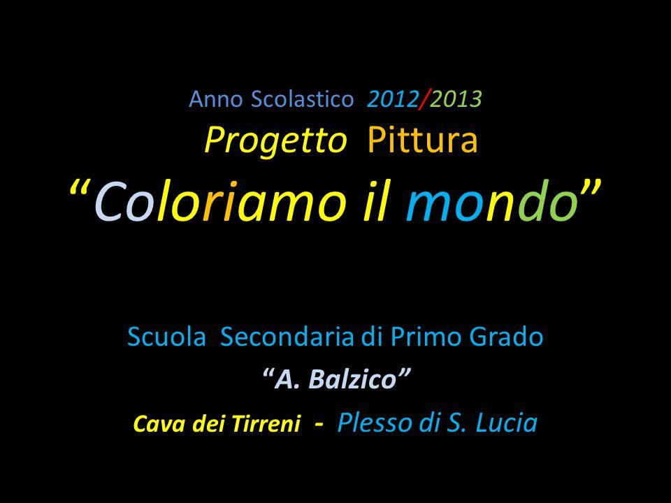 """Anno Scolastico 2012/2013 Progetto Pittura """"Coloriamo il mondo"""" Scuola Secondaria di Primo Grado """"A. Balzico"""" Cava dei Tirreni - Plesso di S. Lucia"""
