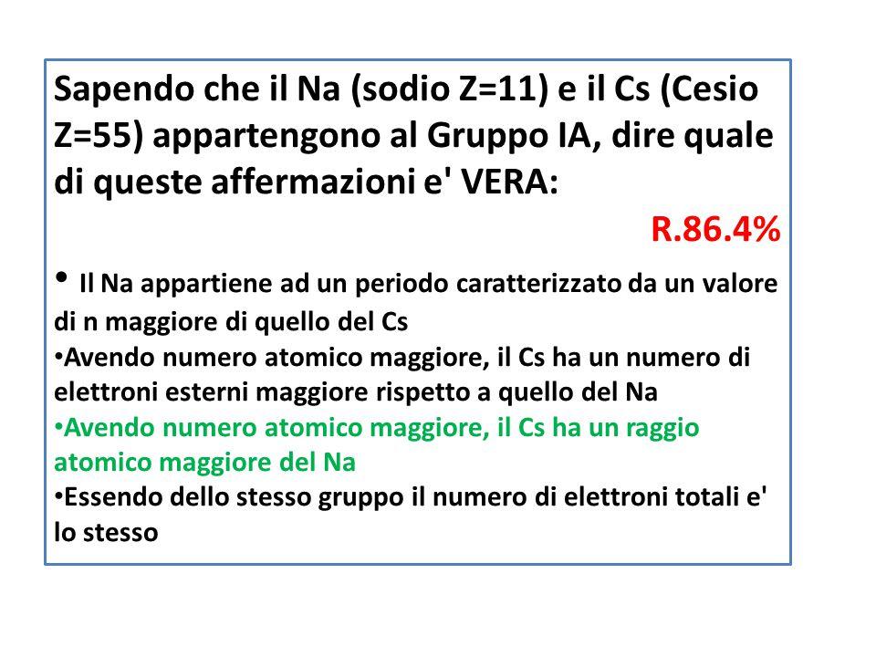 Sapendo che il Na (sodio Z=11) e il Cs (Cesio Z=55) appartengono al Gruppo IA, dire quale di queste affermazioni e VERA: R.86.4% Il Na appartiene ad un periodo caratterizzato da un valore di n maggiore di quello del Cs Avendo numero atomico maggiore, il Cs ha un numero di elettroni esterni maggiore rispetto a quello del Na Avendo numero atomico maggiore, il Cs ha un raggio atomico maggiore del Na Essendo dello stesso gruppo il numero di elettroni totali e lo stesso