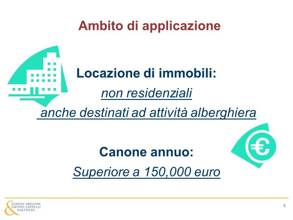 Ambito di applicazione Locazione di immobili: non residenziali anche destinati ad attività alberghiera Canone annuo: Superiore a 150,000 euro 5