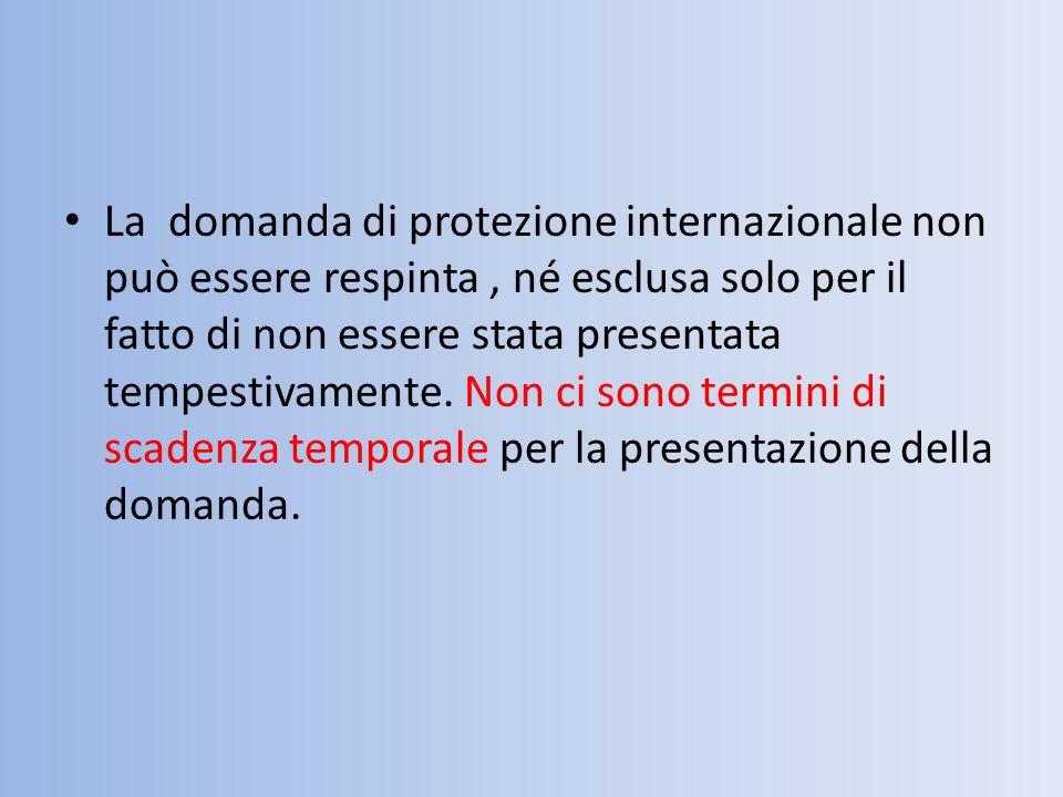 La domanda di protezione internazionale non può essere respinta, né esclusa solo per il fatto di non essere stata presentata tempestivamente. Non ci s