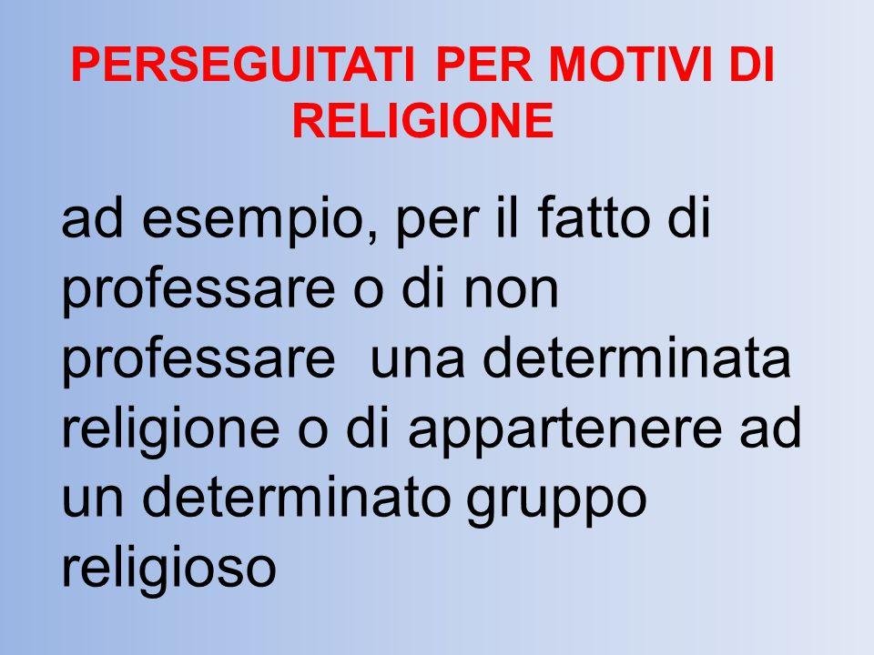 PERSEGUITATI PER MOTIVI DI RELIGIONE ad esempio, per il fatto di professare o di non professare una determinata religione o di appartenere ad un deter