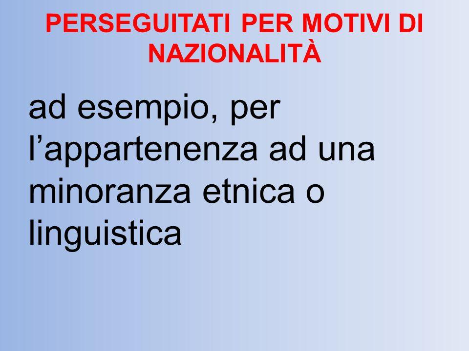PERSEGUITATI PER MOTIVI DI NAZIONALITÀ ad esempio, per l'appartenenza ad una minoranza etnica o linguistica