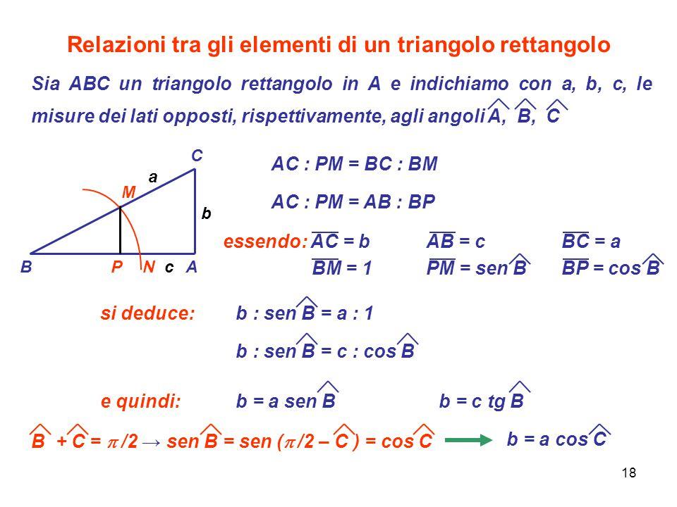 18 Relazioni tra gli elementi di un triangolo rettangolo Sia ABC un triangolo rettangolo in A e indichiamo con a, b, c, le misure dei lati opposti, ri