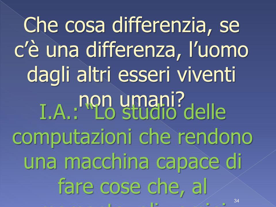 34 Che cosa differenzia, se c'è una differenza, l'uomo dagli altri esseri viventi non umani.