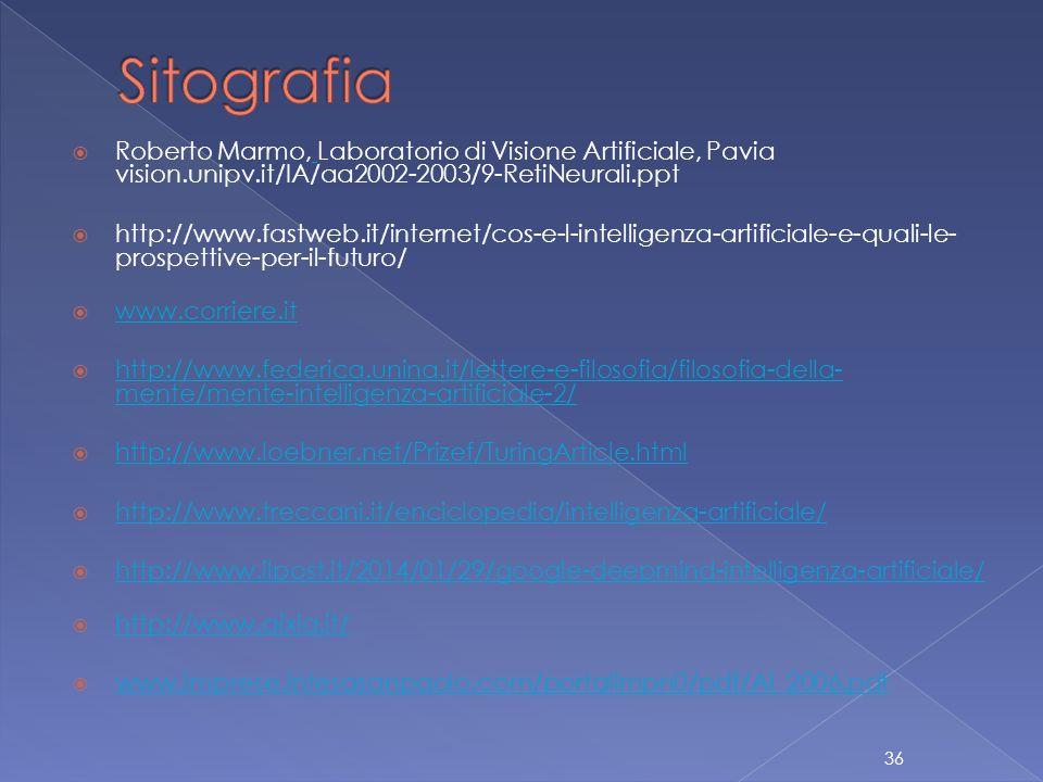  Roberto Marmo, Laboratorio di Visione Artificiale, Pavia vision.unipv.it/IA/aa2002-2003/9-RetiNeurali.ppt  http://www.fastweb.it/internet/cos-e-l-intelligenza-artificiale-e-quali-le- prospettive-per-il-futuro/  www.corriere.it www.corriere.it  http://www.federica.unina.it/lettere-e-filosofia/filosofia-della- mente/mente-intelligenza-artificiale-2/ http://www.federica.unina.it/lettere-e-filosofia/filosofia-della- mente/mente-intelligenza-artificiale-2/  http://www.loebner.net/Prizef/TuringArticle.html http://www.loebner.net/Prizef/TuringArticle.html  http://www.treccani.it/enciclopedia/intelligenza-artificiale/ http://www.treccani.it/enciclopedia/intelligenza-artificiale/  http://www.ilpost.it/2014/01/29/google-deepmind-intelligenza-artificiale/ http://www.ilpost.it/2014/01/29/google-deepmind-intelligenza-artificiale/  http://www.aixia.it/ http://www.aixia.it/  www.imprese.intesasanpaolo.com/portalImpn0/pdf/AI_2006.pdf  www.imprese.intesasanpaolo.com/portalImpn0/pdf/AI_2006.pdf  36