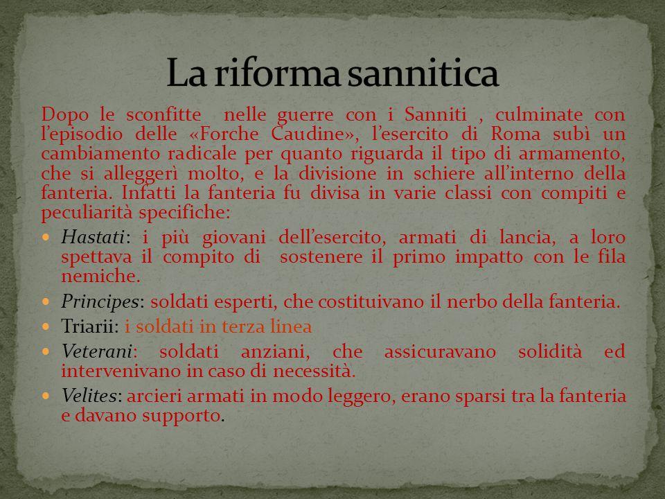 Dopo le sconfitte nelle guerre con i Sanniti, culminate con l'episodio delle «Forche Caudine», l'esercito di Roma subì un cambiamento radicale per quanto riguarda il tipo di armamento, che si alleggerì molto, e la divisione in schiere all'interno della fanteria.