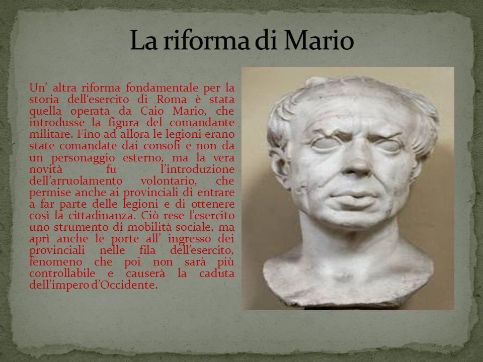 Un' altra riforma fondamentale per la storia dell'esercito di Roma è stata quella operata da Caio Mario, che introdusse la figura del comandante militare.