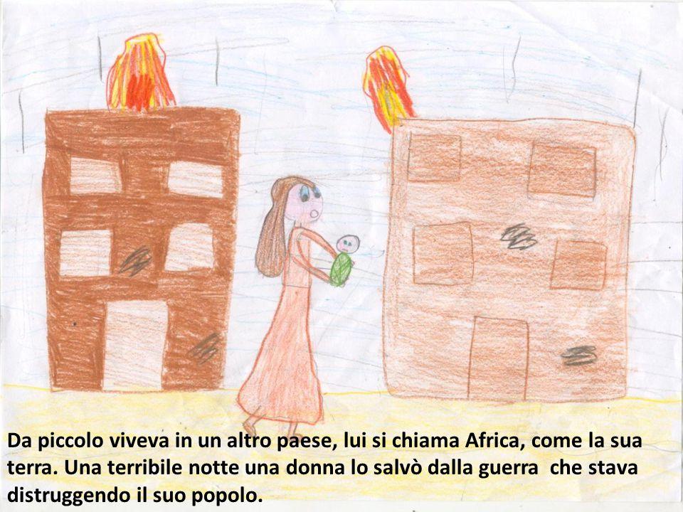 Da piccolo viveva in un altro paese, lui si chiama Africa, come la sua terra. Una terribile notte una donna lo salvò dalla guerra che stava distruggen