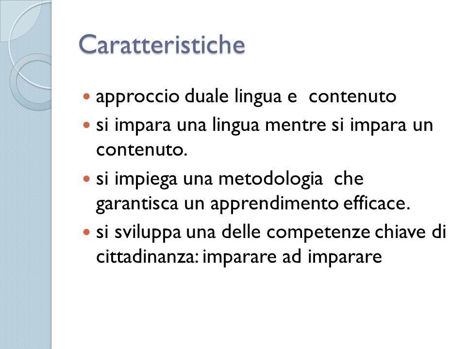 Caratteristiche approccio duale lingua e contenuto si impara una lingua mentre si impara un contenuto. si impiega una metodologia che garantisca un ap