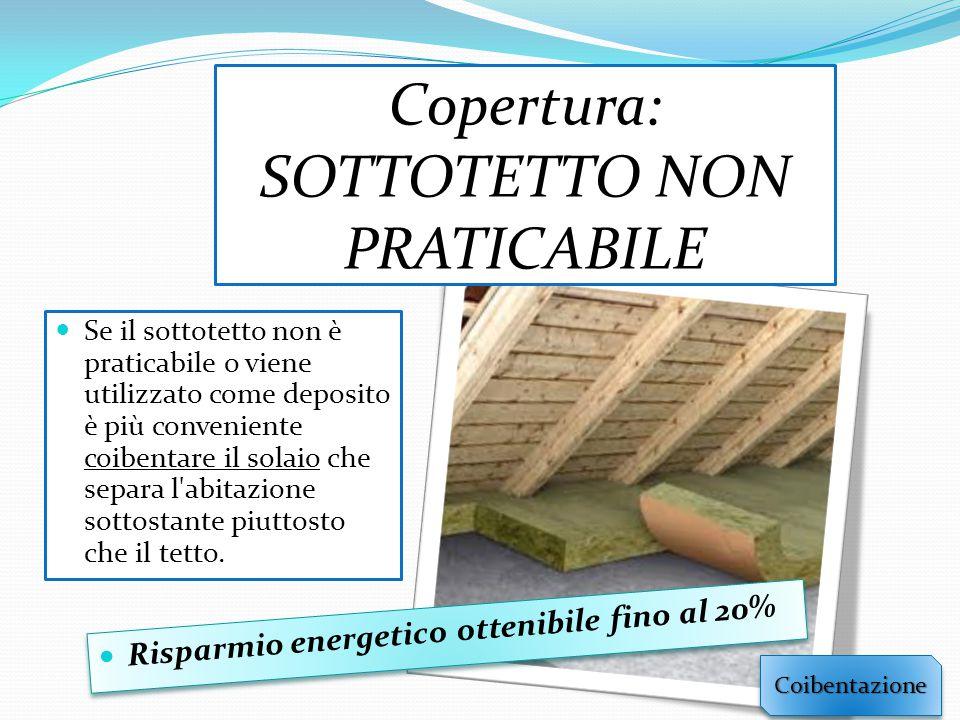Copertura: SOTTOTETTO NON PRATICABILE Se il sottotetto non è praticabile o viene utilizzato come deposito è più conveniente coibentare il solaio che separa l abitazione sottostante piuttosto che il tetto.