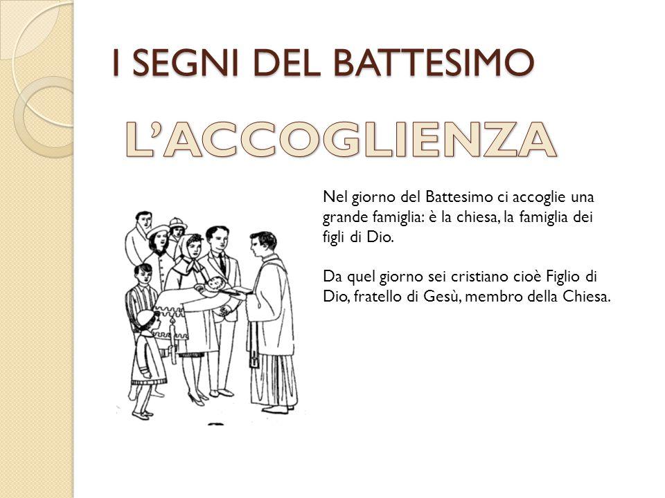 I SEGNI DEL BATTESIMO Nel giorno del Battesimo ci accoglie una grande famiglia: è la chiesa, la famiglia dei figli di Dio. Da quel giorno sei cristian
