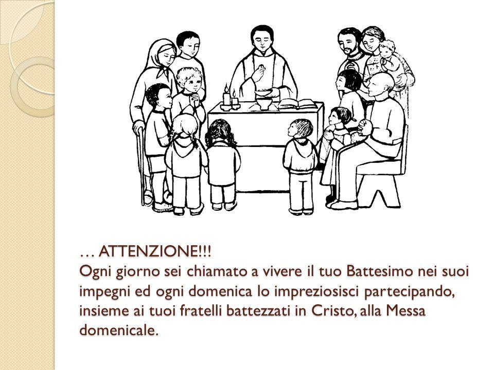 … ATTENZIONE!!! Ogni giorno sei chiamato a vivere il tuo Battesimo nei suoi impegni ed ogni domenica lo impreziosisci partecipando, insieme ai tuoi fr