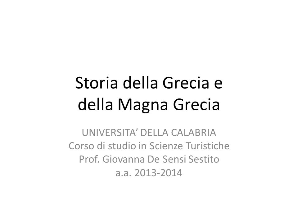 Storia della Grecia e della Magna Grecia UNIVERSITA' DELLA CALABRIA Corso di studio in Scienze Turistiche Prof. Giovanna De Sensi Sestito a.a. 2013-20