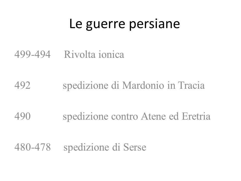 Le guerre persiane 499-494 Rivolta ionica 492 spedizione di Mardonio in Tracia 490 spedizione contro Atene ed Eretria 480-478 spedizione di Serse