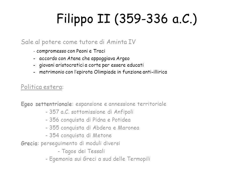 Filippo II (359-336 a.C.) Sale al potere come tutore di Aminta IV - compromesso con Peoni e Traci - accordo con Atene che appoggiava Argeo - giovani a