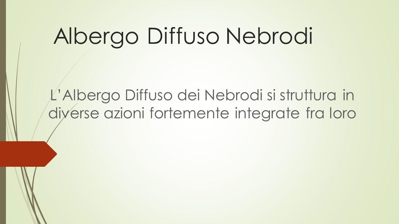 Albergo Diffuso Nebrodi L'Albergo Diffuso dei Nebrodi si struttura in diverse azioni fortemente integrate fra loro