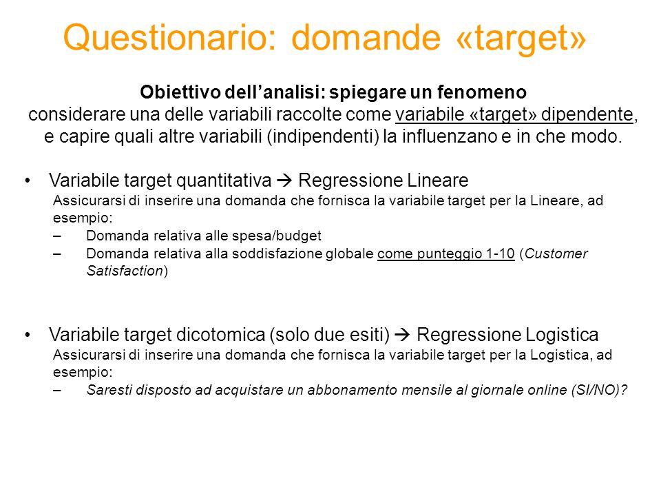 Questionario: domande «target» Obiettivo dell'analisi: spiegare un fenomeno considerare una delle variabili raccolte come variabile «target» dipendente, e capire quali altre variabili (indipendenti) la influenzano e in che modo.
