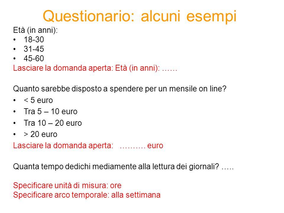 Questionario: alcuni esempi Età (in anni): 18-30 31-45 45-60 Lasciare la domanda aperta: Età (in anni): …… Quanto sarebbe disposto a spendere per un m