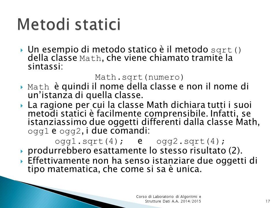  Un esempio di metodo statico è il metodo sqrt() della classe Math, che viene chiamato tramite la sintassi: Math.sqrt(numero)  Math è quindi il nome della classe e non il nome di un'istanza di quella classe.