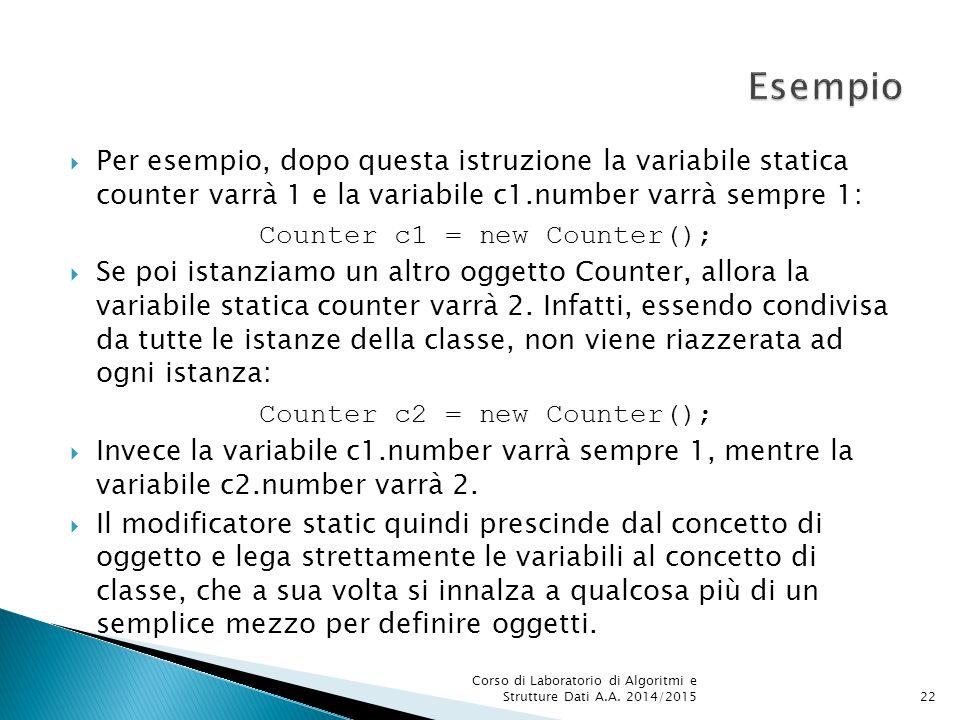  Per esempio, dopo questa istruzione la variabile statica counter varrà 1 e la variabile c1.number varrà sempre 1: Counter c1 = new Counter();  Se poi istanziamo un altro oggetto Counter, allora la variabile statica counter varrà 2.