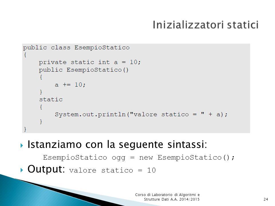  Istanziamo con la seguente sintassi: EsempioStatico ogg = new EsempioStatico();  Output: valore statico = 10 Corso di Laboratorio di Algoritmi e Strutture Dati A.A.