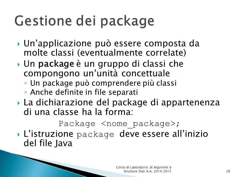  Un'applicazione può essere composta da molte classi (eventualmente correlate)  Un package è un gruppo di classi che compongono un'unità concettuale ◦ Un package può comprendere più classi ◦ Anche definite in file separati  La dichiarazione del package di appartenenza di una classe ha la forma: Package ;  L'istruzione package deve essere all'inizio del file Java Corso di Laboratorio di Algoritmi e Strutture Dati A.A.