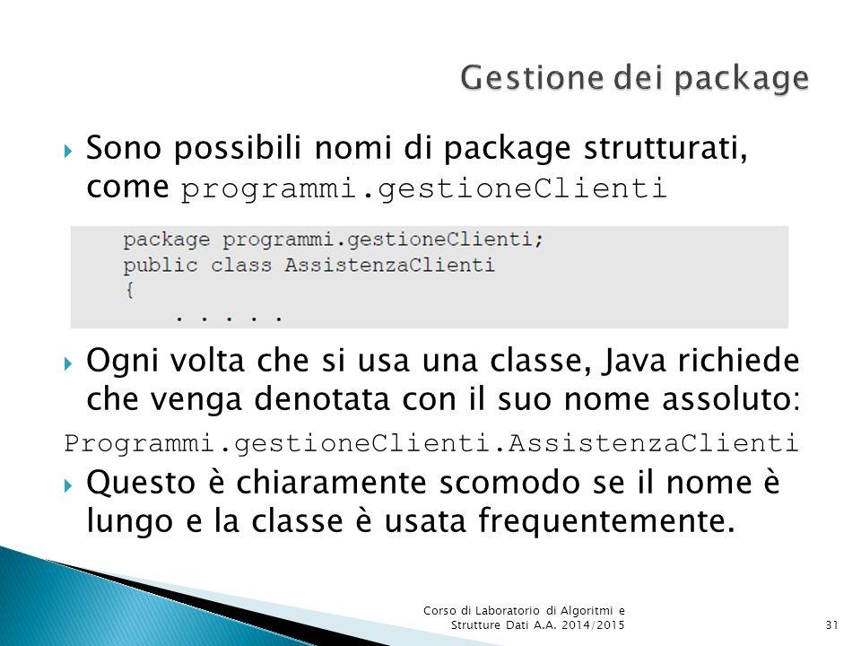  Sono possibili nomi di package strutturati, come programmi.gestioneClienti  Ogni volta che si usa una classe, Java richiede che venga denotata con il suo nome assoluto: Programmi.gestioneClienti.AssistenzaClienti  Questo è chiaramente scomodo se il nome è lungo e la classe è usata frequentemente.