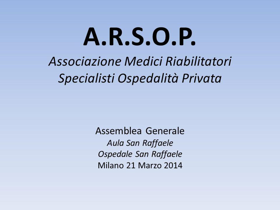 A.R.S.O.P. Associazione Medici Riabilitatori Specialisti Ospedalità Privata Assemblea Generale Aula San Raffaele Ospedale San Raffaele Milano 21 Marzo
