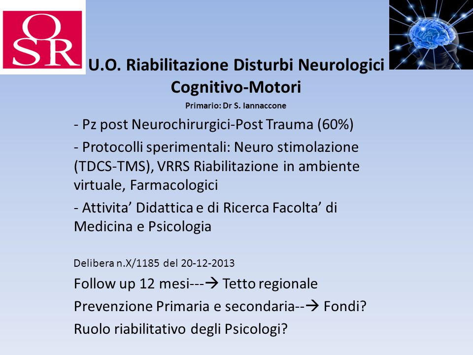 U.O. Riabilitazione Disturbi Neurologici Cognitivo-Motori Primario: Dr S. Iannaccone - Pz post Neurochirurgici-Post Trauma (60%) - Protocolli sperimen