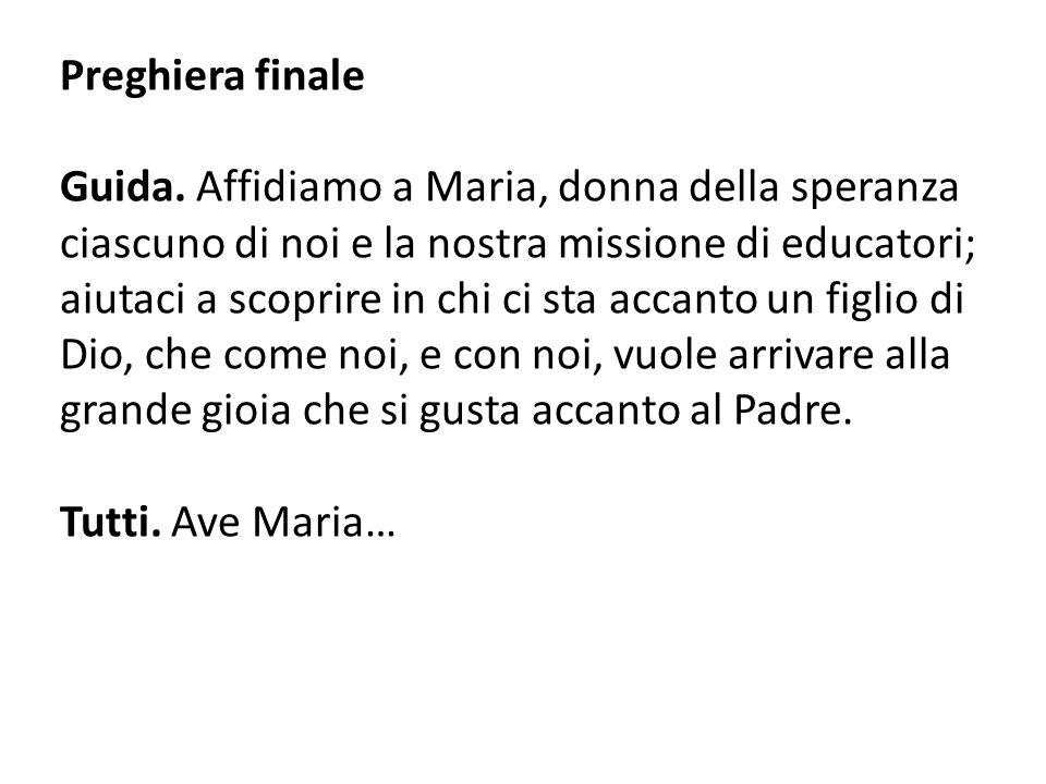 Preghiera finale Guida. Affidiamo a Maria, donna della speranza ciascuno di noi e la nostra missione di educatori; aiutaci a scoprire in chi ci sta ac
