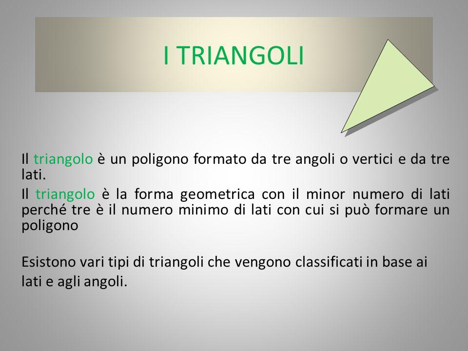 I TRIANGOLI Il triangolo è un poligono formato da tre angoli o vertici e da tre lati. Il triangolo è la forma geometrica con il minor numero di lati p