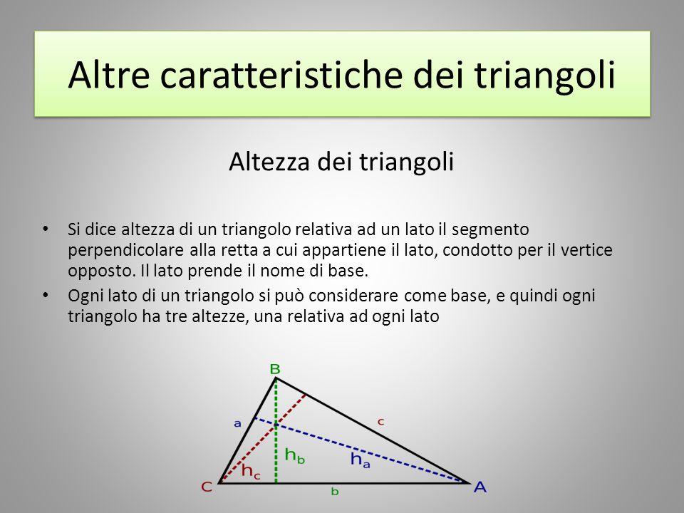 Altre caratteristiche dei triangoli Altezza dei triangoli Si dice altezza di un triangolo relativa ad un lato il segmento perpendicolare alla retta a