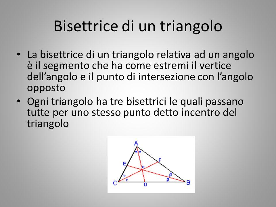 Bisettrice di un triangolo La bisettrice di un triangolo relativa ad un angolo è il segmento che ha come estremi il vertice dell'angolo e il punto di