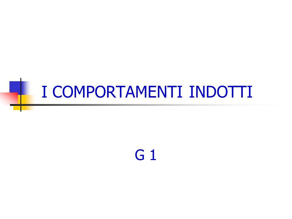 I COMPORTAMENTI INDOTTI G 1
