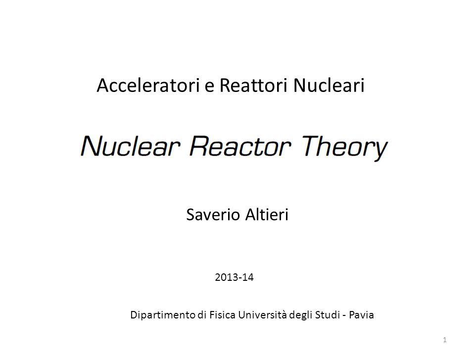 1 Acceleratori e Reattori Nucleari Saverio Altieri Dipartimento di Fisica Università degli Studi - Pavia 2013-14