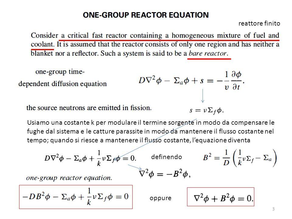 k rappresenta proprio il fattore di moltiplicazione neutroni prodotti nelle fissioni generazione attuale neutroni che fuggono dal sistema generazione precedente catture parassite generazione precedente somma dei neutroni della generazione precedente da questa possiamo calcolare k ossia le condizioni di criticità del reattore ma non abbiamo ancora B ( bisogna risolvere l'equazione di diffusione )
